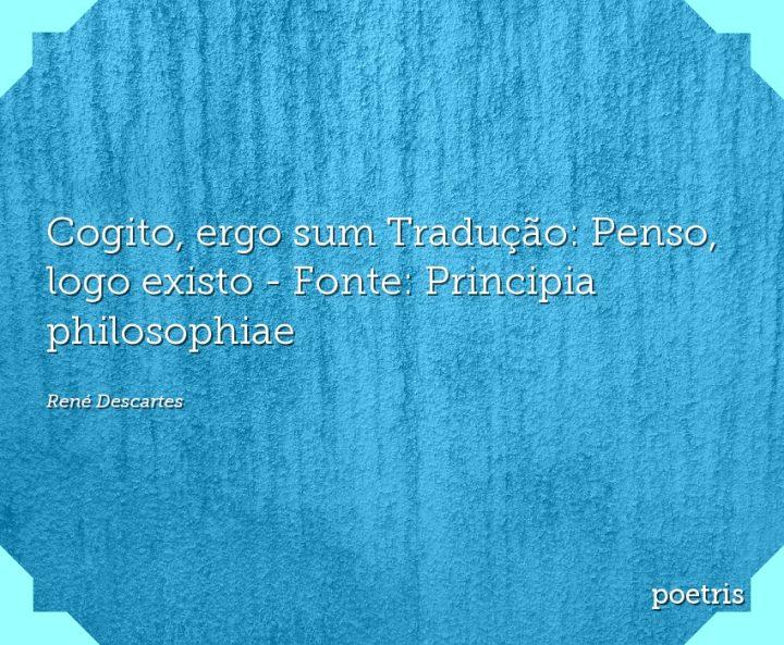 Cogito, ergo sum Tradução: Penso, logo existo - Fonte: Principia philosophiae