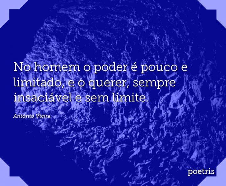 No homem o poder é pouco e limitado, e o querer, sempre insaciável e sem limite