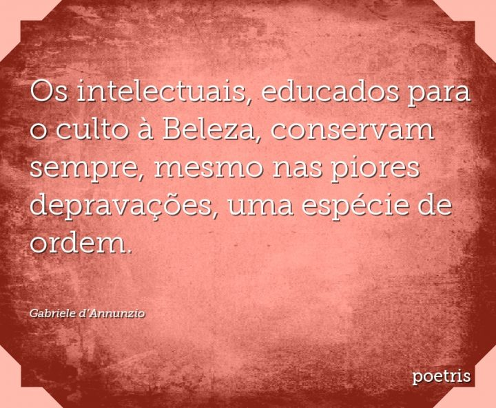 Os intelectuais, educados para o culto à Beleza, conservam sempre