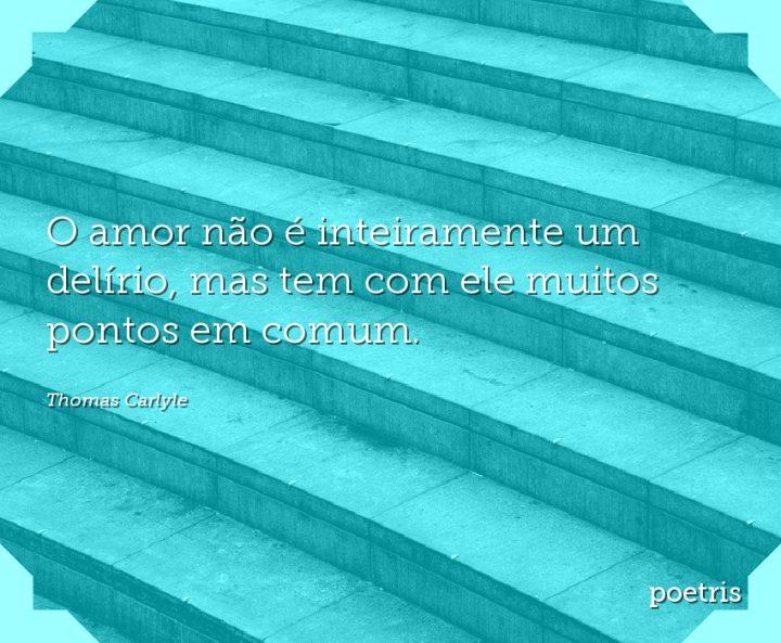 O amor não é inteiramente um delírio, mas tem com ele muitos pontos em comum