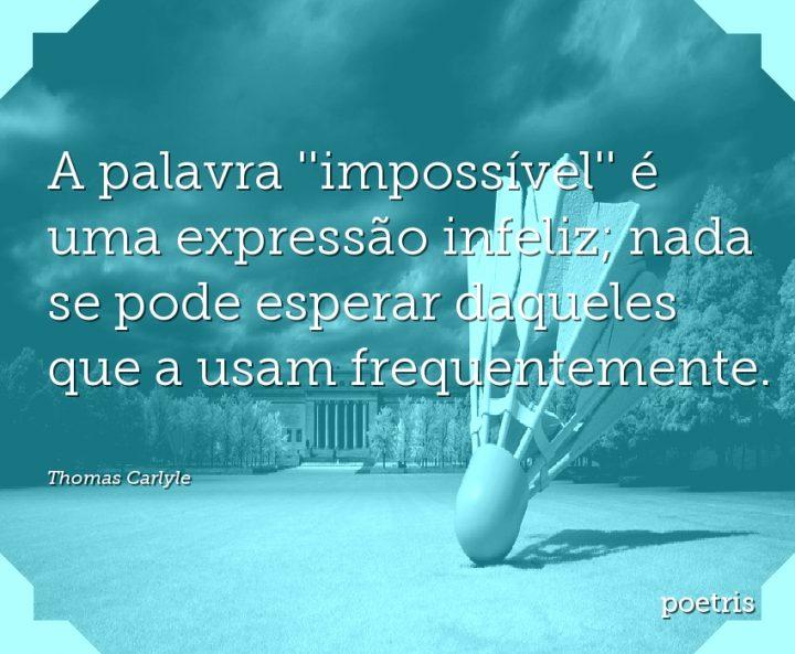 A palavra impossível é uma expressão infeliz; nada se pode esperar daqueles que a usam