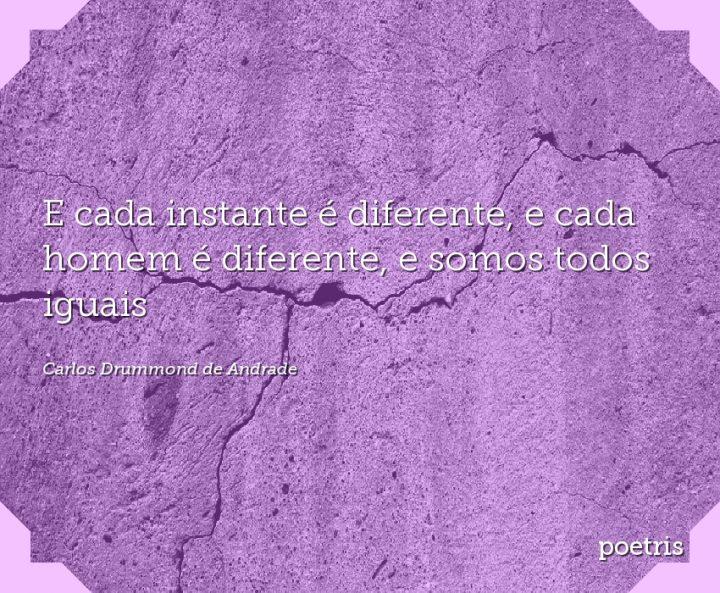 E cada instante é diferente, e cada homem é diferente, e somos todos iguais