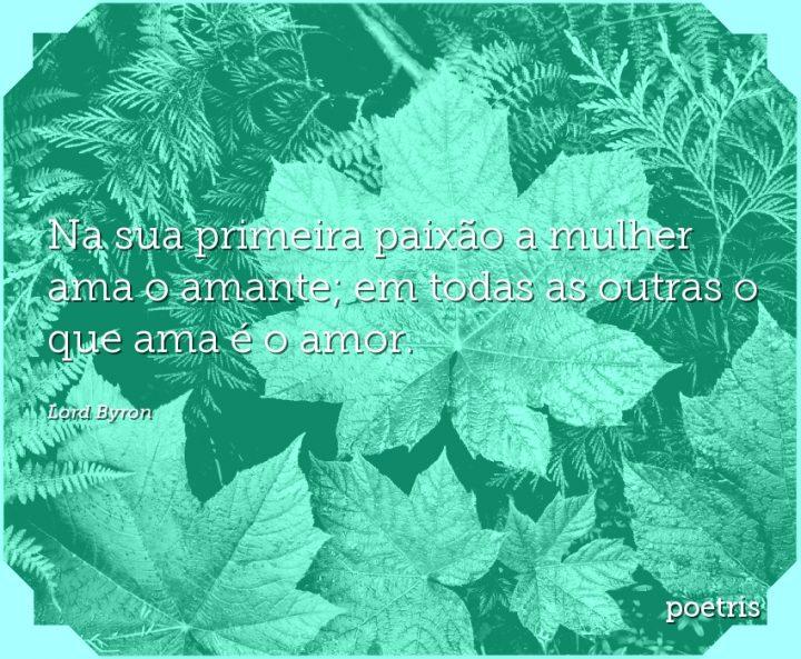Na sua primeira paixão a mulher ama o amante; em todas as outras o que ama é o amor