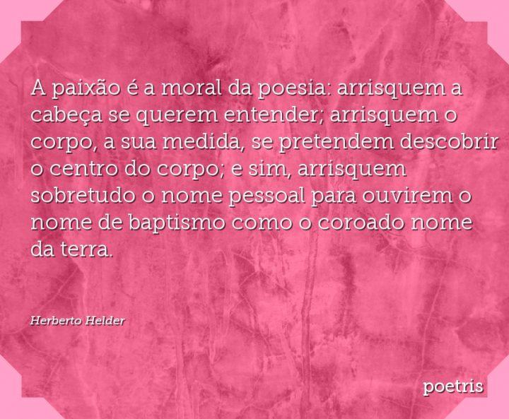 A paixão é a moral da poesia: arrisquem a cabeça se querem entender; arrisquem o corpo