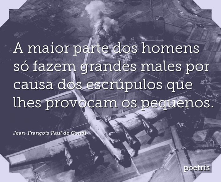 A maior parte dos homens só fazem grandes males por causa dos escrúpulos que lhes provocam os