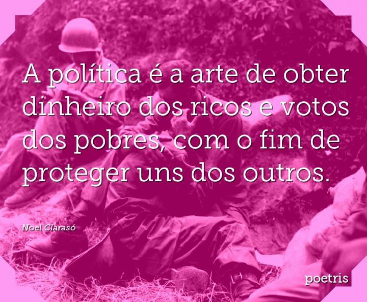 A política é a arte de obter dinheiro dos ricos e votos dos pobres