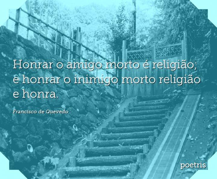 Honrar o amigo morto é religião; e honrar o inimigo morto religião e honra