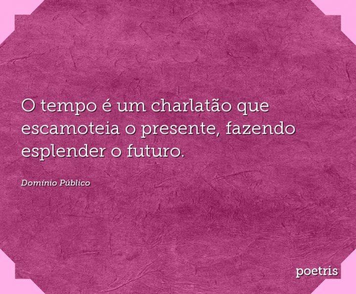 O tempo é um charlatão que escamoteia o presente, fazendo esplender o futuro