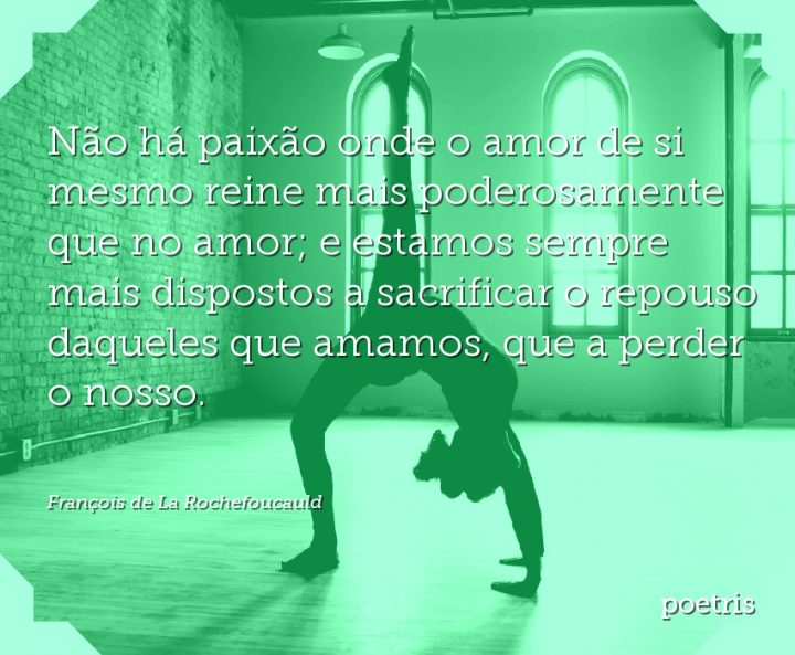 Não há paixão onde o amor de si mesmo reine mais poderosamente que no amor; e estamos sempre