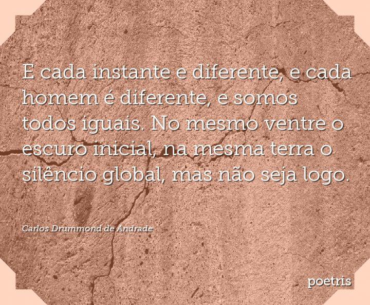 E cada instante e diferente, e cada homem é diferente, e somos todos iguais
