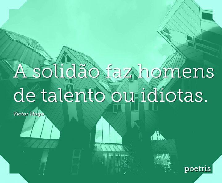 A solidão faz homens de talento ou idiotas