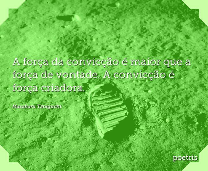 A força da convicção é maior que a força de vontade. A convicção é força criadora