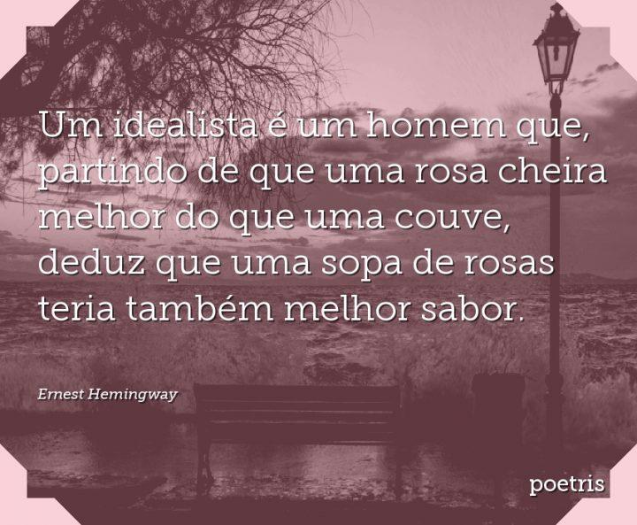 Um idealista é um homem que, partindo de que uma rosa cheira melhor do que uma couve