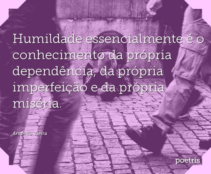 Humildade essencialmente é o conhecimento da própria dependência