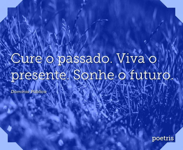 Cure o passado. Viva o presente. Sonhe o futuro