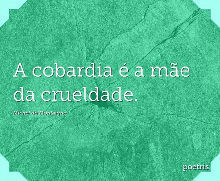 A cobardia é a mãe da crueldade