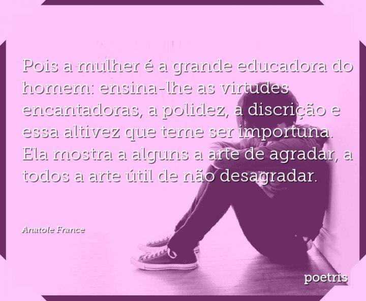 Pois a mulher é a grande educadora do homem: ensina-lhe as virtudes encantadoras, a polidez