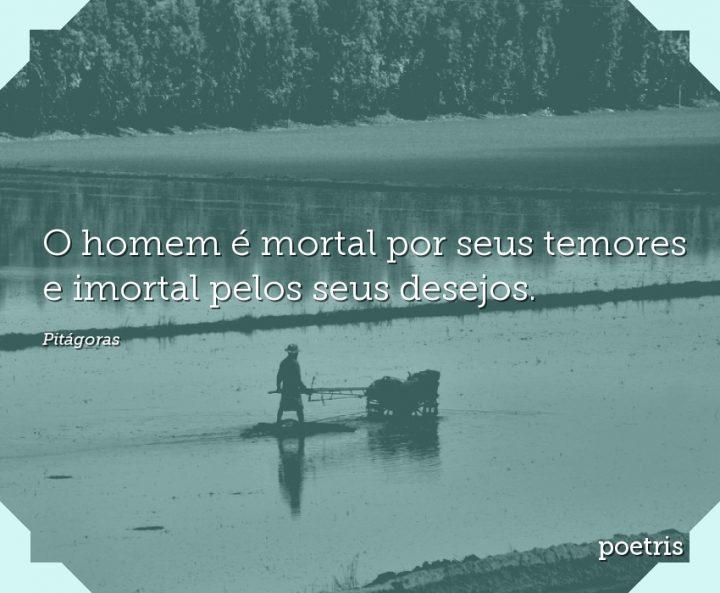 O homem é mortal por seus temores e imortal pelos seus desejos