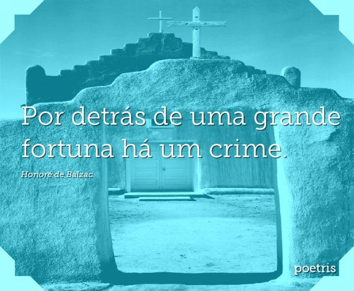 Por detrás de uma grande fortuna há um crime