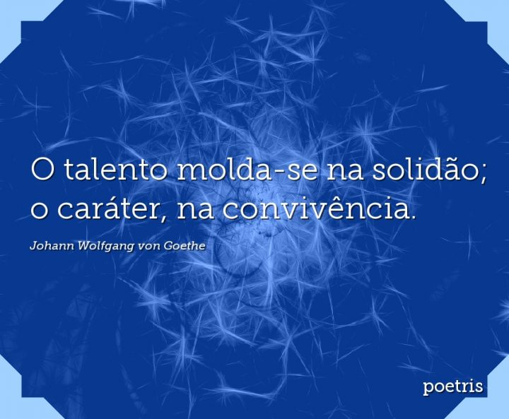 O talento molda-se na solidão; o caráter, na convivência