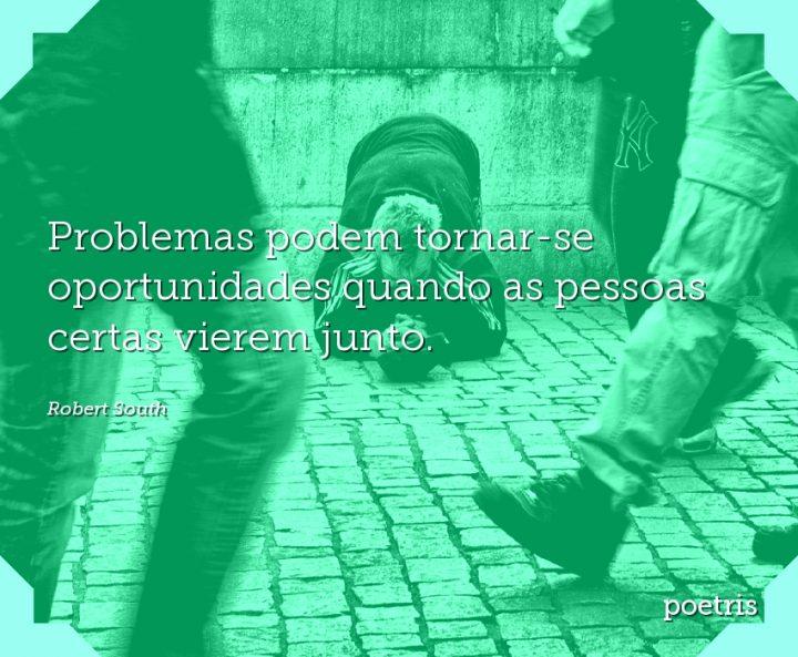 Problemas podem tornar-se oportunidades quando as pessoas certas vierem junto