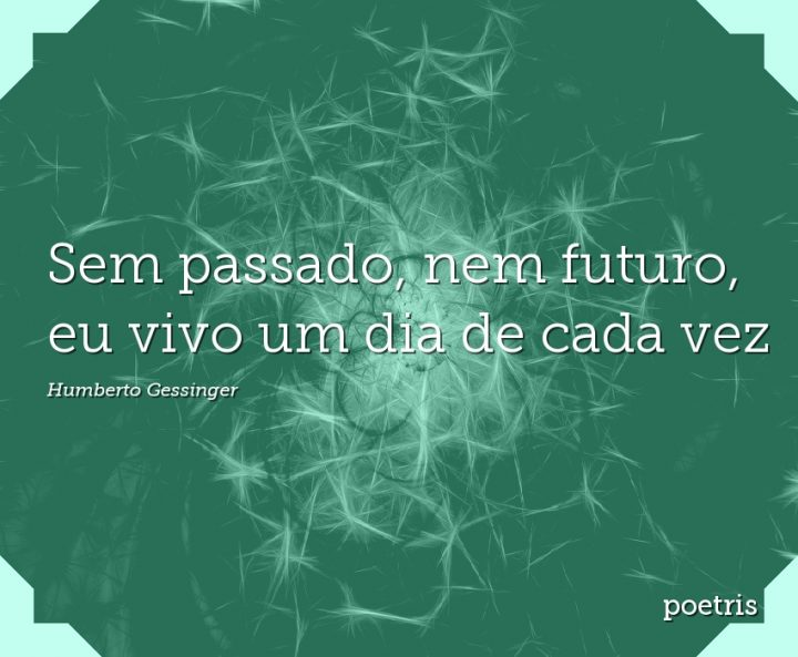Sem passado, nem futuro, eu vivo um dia de cada vez